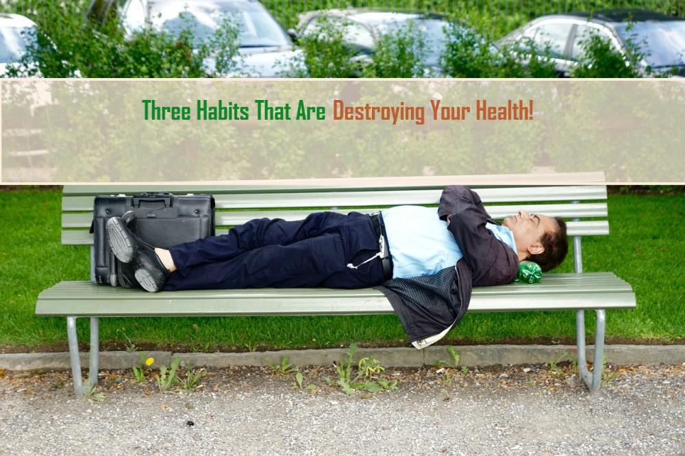 Three Habits That Are Destroying Your Health