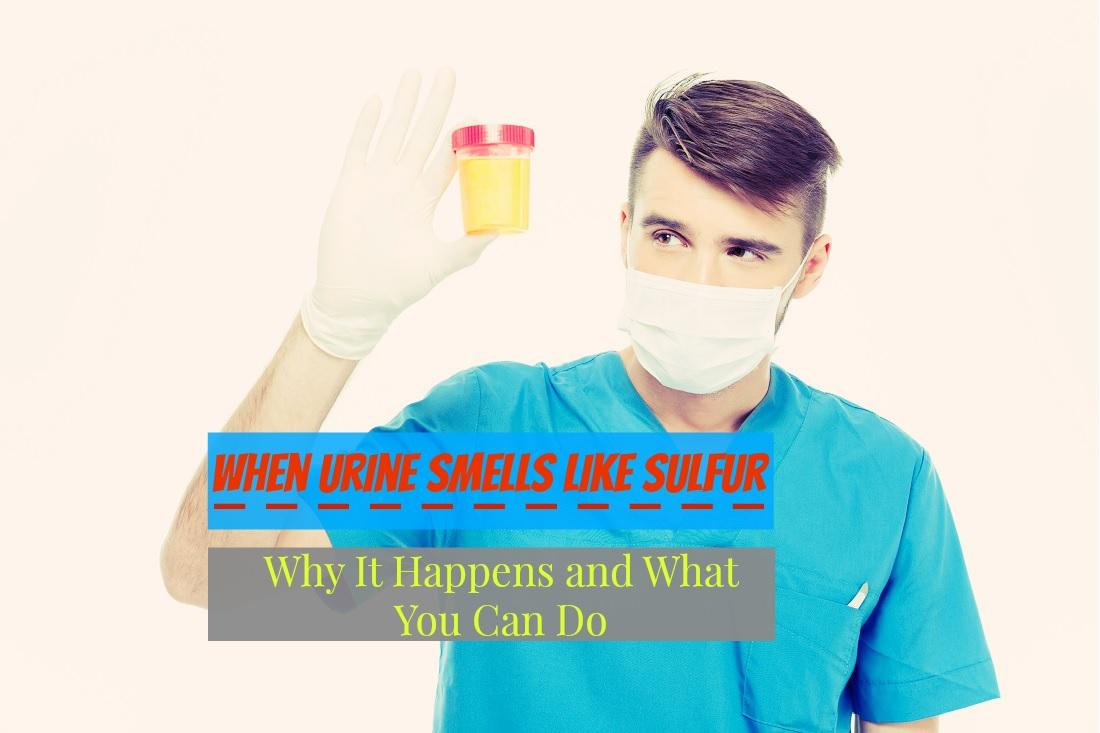 When Urine Smells Like Sulfur - Why It Happens and What You Can Do