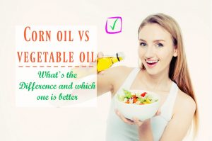 Corn oil vs vegetable oil - Whats the Difference and which one is better