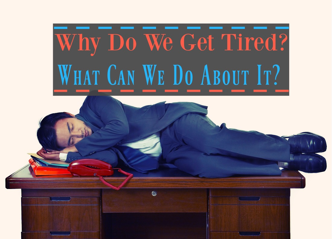 Why Do We Get Tired and What Can We Do About It