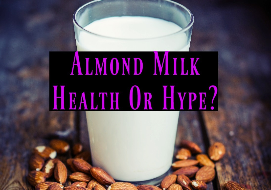 Almond Milk Health Or Hype