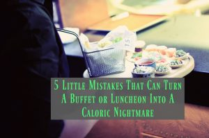 Mistakes That Can Turn A Buffet or Luncheon Into A Caloric Nightmare